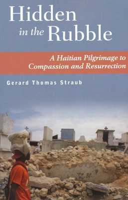 Hidden in the Rubble: A Haitian Pilgrimage to Compassion and Resurrection  -     By: Gerard Thomas Straub