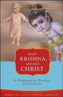 Baby Krishna, Infant Christ: A Comparative Theology of Salvation  -     By: Kristin J. Largen