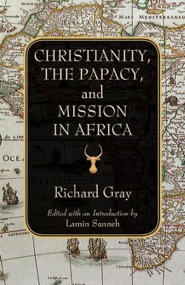 Christianity, the Papacy, and Mission in Africa  -     By: Richard Gray, Lamin Sanneh