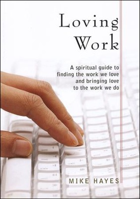 Loving Work: A Spiritual Guide to Finding the Work We Love and Bringing Love to the Work We Do  -     By: Mike Hayes