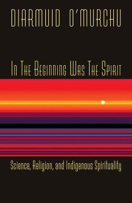 In the Beginning Was the Spirit: Science, Religion and Indigenous Spirituality  -     By: Diarmuid O'Murchu