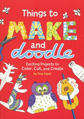 Things to Make and Doodle Exciting Projects to Color, Cut & Create  -     By: Tony Payne