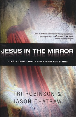Jesus in the Mirror: Living a Life that Reflects His Heart  -     By: Tri Robinson, Jason Chatraw