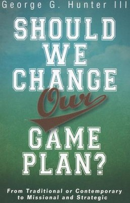 Should We Change Our Game Plan? From Traditional or Contemporary to Missional and Strategic  -     By: George G. Hunter III