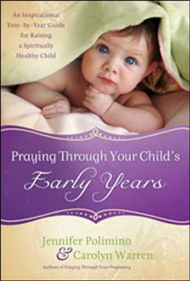 Praying Through Your Child's Early Years: An Inspirational Year-by-Year Guide for Raising a Spiritually Healthy Child  -     By: Jennifer Polimino, Carolyn Warren