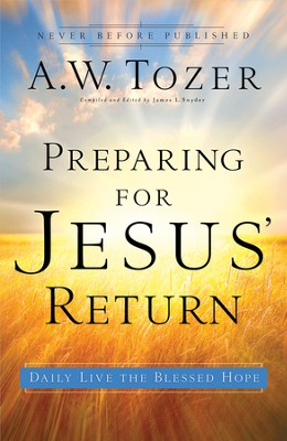 Preparing for Jesus' Return: Daily Live the Blessed Hope  -     Edited By: James L. Snyder     By: A.W. Tozer