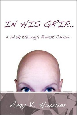 In His Grip ... a Walk Through Breast Cancer  -     By: Amy K. Hauser