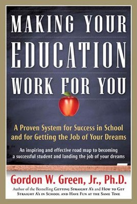 Making Your Education Work For You: A Proven System for Success in School & for Getting the Job of Your Dreams  -     By: Gordon W. Green Jr. Ph.D.