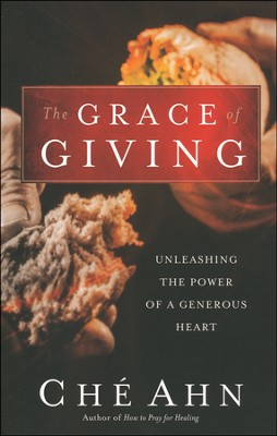 The Grace of Giving: Unleashing the Power of a Generous Heart  -     By: Che Ahn