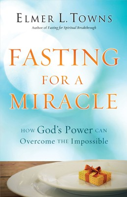 Fasting for a Miracle: How God's Power Can Overcome the Impossible  -     By: Elmer L. Towns