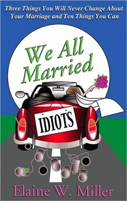We All Married Idiots: Three Things You Will Never Change About Your Marriage And Ten Things You Can  -     By: Elaine W. Miller