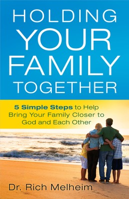 Holding Your Family Together: 5 Simple Steps to Help Bring Your Family Closer to God and Each Other  -     By: Richard Melheim