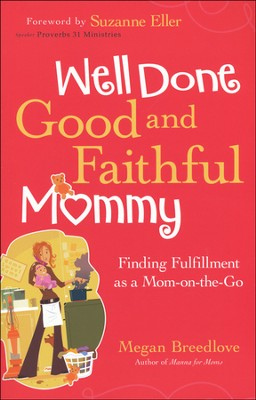 Well Done, Good and Faithful Mommy: Finding Fulfillment as a Mom-on-the-Go  -     By: Megan Breedlove