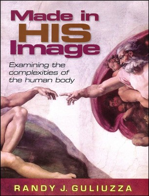 Made in His Image: Examining the complexities of the human body  -     By: Randy Guliuzza