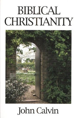 Biblical Christianity,(An abridgement of Institutes books 1-3.)  -     By: John Calvin