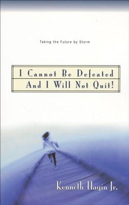 I Cannot Be Defeated and I Will Not Quit!  -     By: Kenneth Hagin