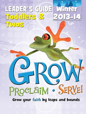 Grow, Proclaim, Serve! Toddlers & Twos Leader Guide Winter 2013-14: Grow Your Faith by Leaps and Bounds  -