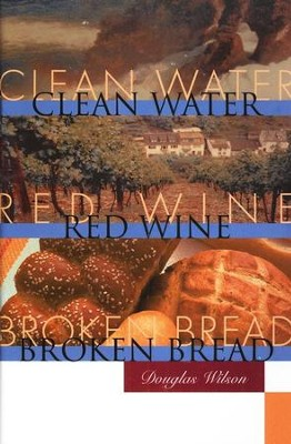 Clean Water, Red Wine, Broken Bread  -     By: Douglas Wilson