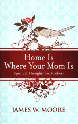 Home Is Where Your Mom Is: Spiritual Thoughts For Mothers  -     By: James W. Moore