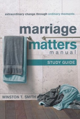 Marriage Matters Manual Study Guide: Extraordinary Change Through Ordinary Moments  -     By: Winston T. Smith