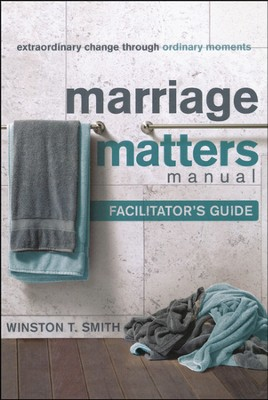 Marriage Matters Manual Facilitator's Guide: Extraordinary Change Through Ordinary Moments  -     By: Winston T. Smith