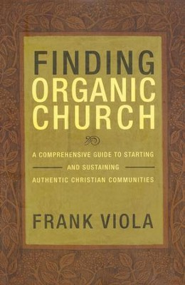 Finding Organic Church: A Comprehensive Guide to Starting and Sustaining Authentic Christian Communities  -     By: Frank Viola