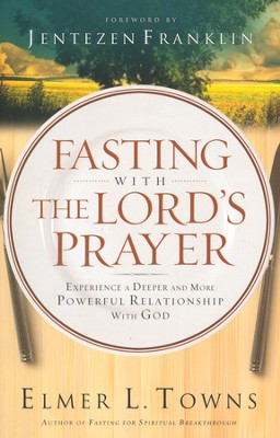 Fasting with the Lord's Prayer: Experience a Deeper and More Powerful Relationship with God  -     By: Elmer L. Towns