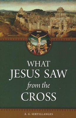 What Jesus Saw from the Cross   -     By: A.G. Sertillanges