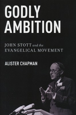 Godly Ambition: John Stott and the Evangelical Movement  -     By: Alister Chapman