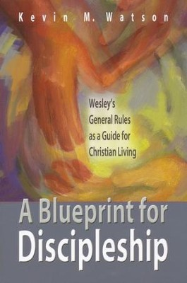 A Blueprint for Discipleship: Wesley's General Rules as a Guide for Christian Living  -     By: Kevin Watson