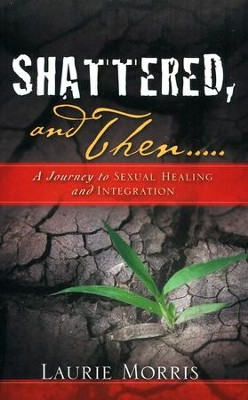Shattered, and Then: A Journey to Sexual Healing and Integration  -     By: Laurie Morris
