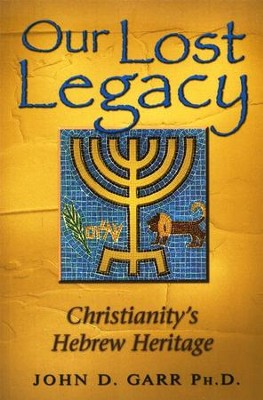 Restoring Our Lost Legacy Christianitys Hebrew Heritage  -     By: John Garr