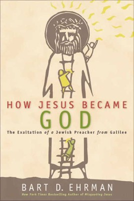 How Jesus Became God: The Exaltation of a Jewish Preacher from Galilee  -     By: Bart D. Ehrman