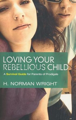 Loving Your Rebellious Child: A Survival Guide For Parents Of Prodigals  -     By: H. Norman Wright