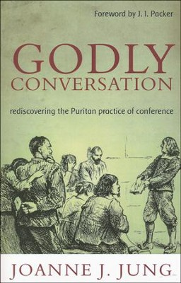 Godly Conversation: Rediscovering the Puritan Practice of Conference  -     By: Joanne Jung