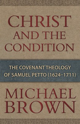 Christ and the Condition: The Covenant Theology of Samuel Petto  -     By: Michael Brown