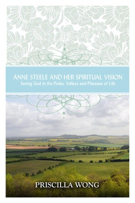 Anne Steele and Her Spiritual Vision  -     By: Priscilla Wong