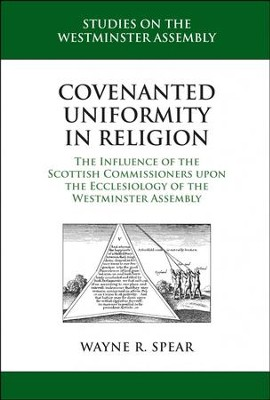 Covenanted Uniformity in Religion: The Influence of the Scottish Commissioners upon the Ecclesiology of the Westminster Assembly  -     By: Wayne R. Spear