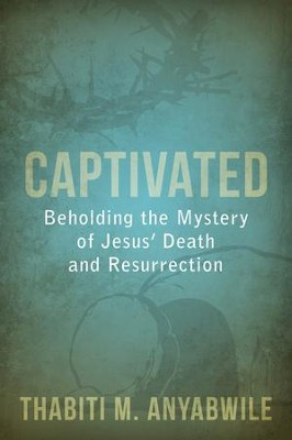 Captivated: Beholding the Mystery of Jesus' Death and Resurrection  -     By: Thabiti M. Anyabwile