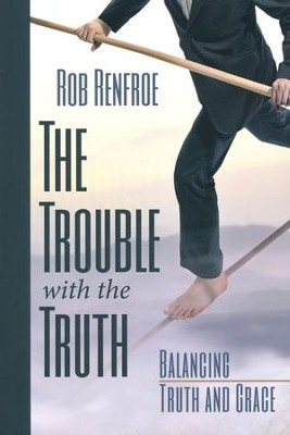 The Trouble with the Truth: Balancing Truth and Grace  -     By: Rob Renfroe