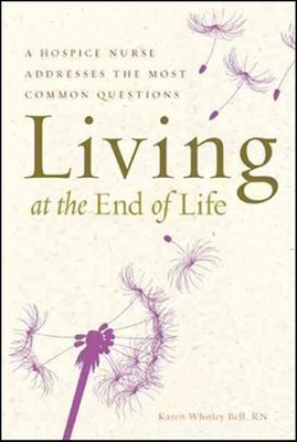 Living at the End of Life: A Hospice Nurse Addresses the Most Common Questions  -     By: Karen Whitley Bell