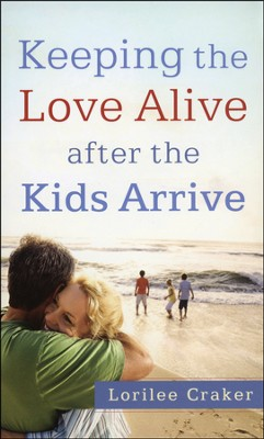 Keeping the Love Alive After the Kids Arrive  -     By: Lorilee Craker
