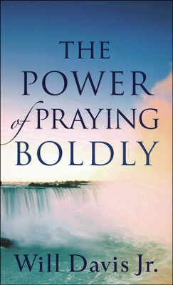 The Power of Praying Boldly  -     By: Will Davis