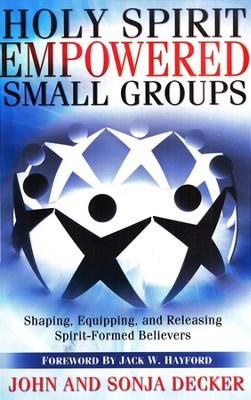 Holy Spirit Empowered Small Groups: Shaping, Equipping, and Releasing Spirit-Formed Believers  -     By: John Decker, Sonja Decker