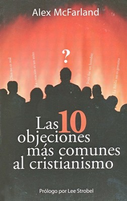 Las 10 Objeciones Más Comunes Al Cristianismo   (The 10 Most Common Objections to Christianity)    -     By: Alex McFarland