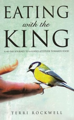 Eating with the King: A 40-Day Journey to a Godly Attitude Towards Food  -     By: Terri Rockwell