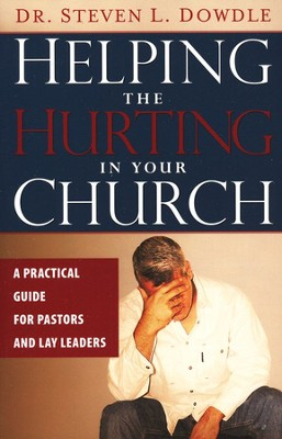 Helping The Hurting in Your Church: A Practical Guide for Pastors and Lay Leaders  -     By: Steven L. Dowdle