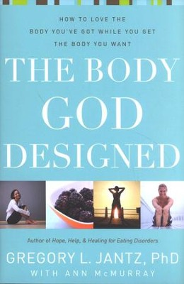 The Body God Designed: How to Love the Body You've Got While You Get The Body You Want  -     By: Gregory Jantz