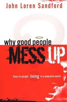 Why Good People Mess Up: Keys to Upright Living in a Seductive World  -     By: John Loren Sandford