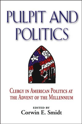 Pulpit and Politics: Clergy in American Politics at the Advent of the Millennium  -     Edited By: Corwin E. Smidt     By: Corwin E  Smidt